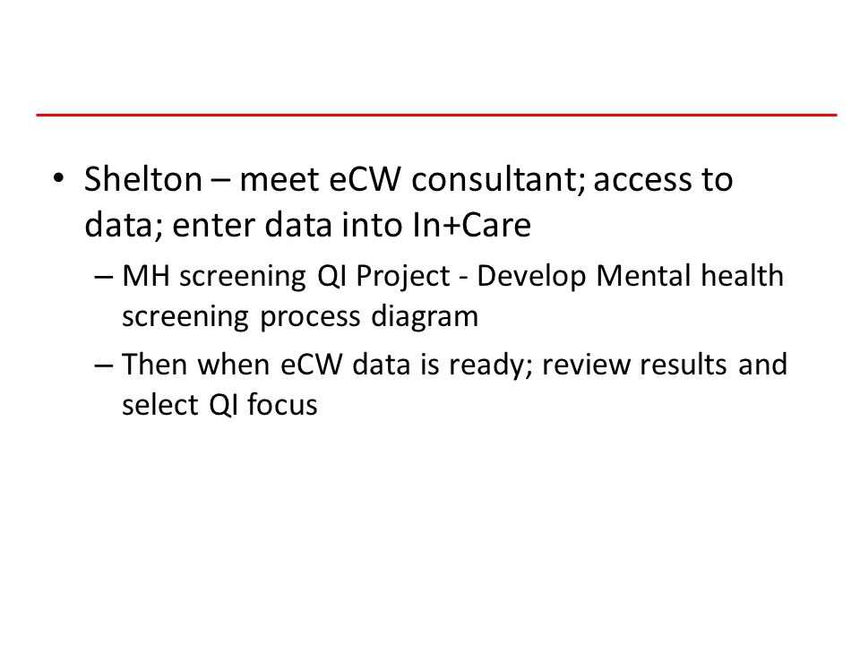 4 HIVQUAL-US Shelton – meet eCW consultant; access to data; enter data into In+Care – MH screening QI Project - Develop Mental health screening process diagram – Then when eCW data is ready; review results and select QI focus