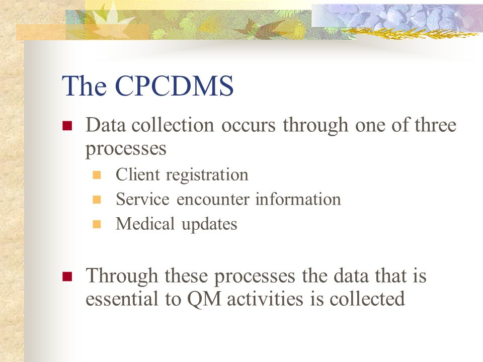The CPCDMS Data collection occurs through one of three processes Client registration Service encounter information Medical updates Through these processes the data that is essential to QM activities is collected