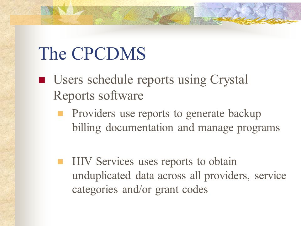 The CPCDMS Users schedule reports using Crystal Reports software Providers use reports to generate backup billing documentation and manage programs HIV Services uses reports to obtain unduplicated data across all providers, service categories and/or grant codes