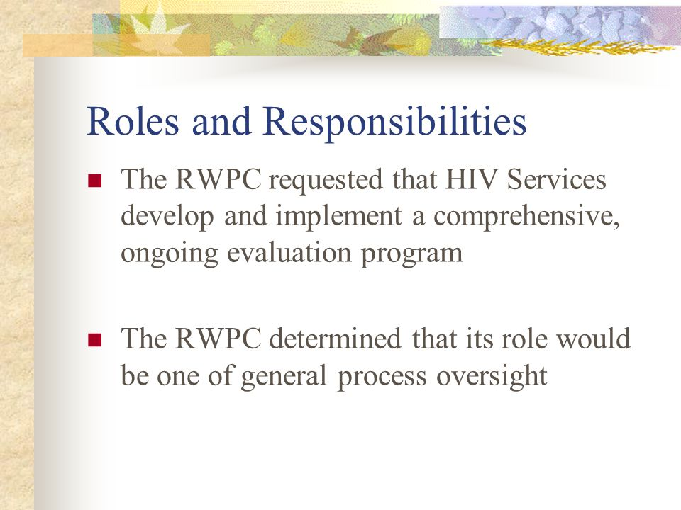 Roles and Responsibilities The RWPC requested that HIV Services develop and implement a comprehensive, ongoing evaluation program The RWPC determined that its role would be one of general process oversight