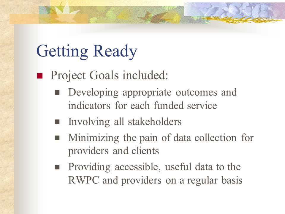 Getting Ready Project Goals included: Developing appropriate outcomes and indicators for each funded service Involving all stakeholders Minimizing the pain of data collection for providers and clients Providing accessible, useful data to the RWPC and providers on a regular basis