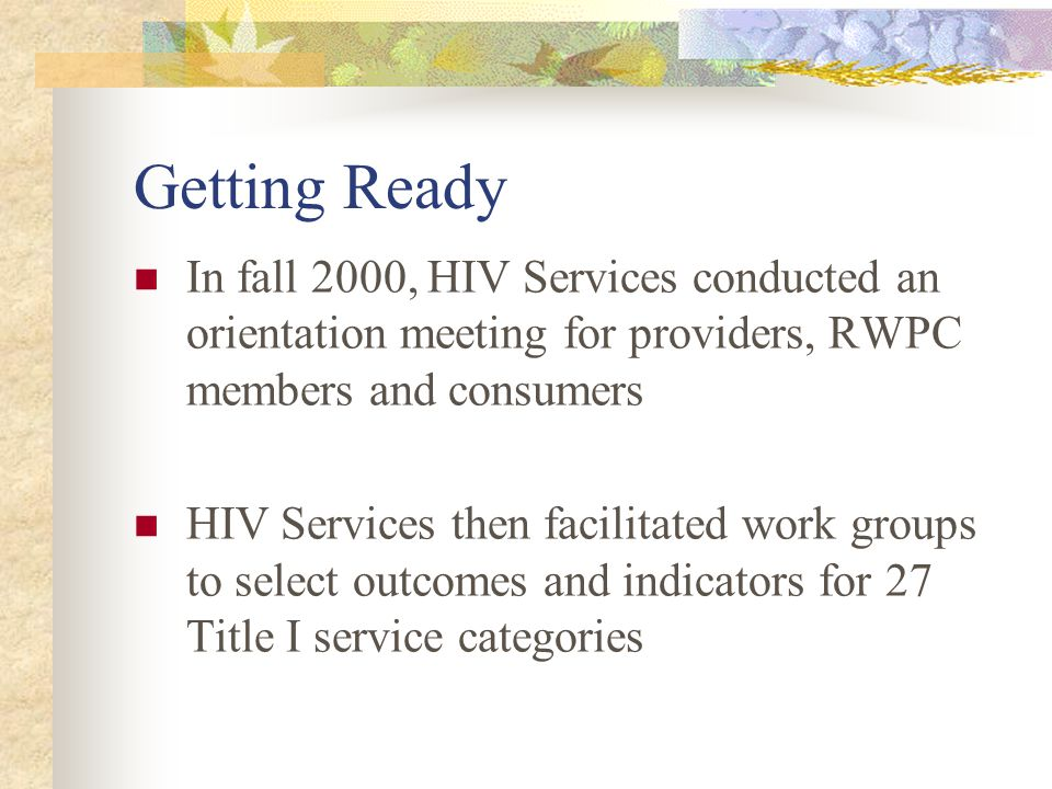 Getting Ready In fall 2000, HIV Services conducted an orientation meeting for providers, RWPC members and consumers HIV Services then facilitated work groups to select outcomes and indicators for 27 Title I service categories