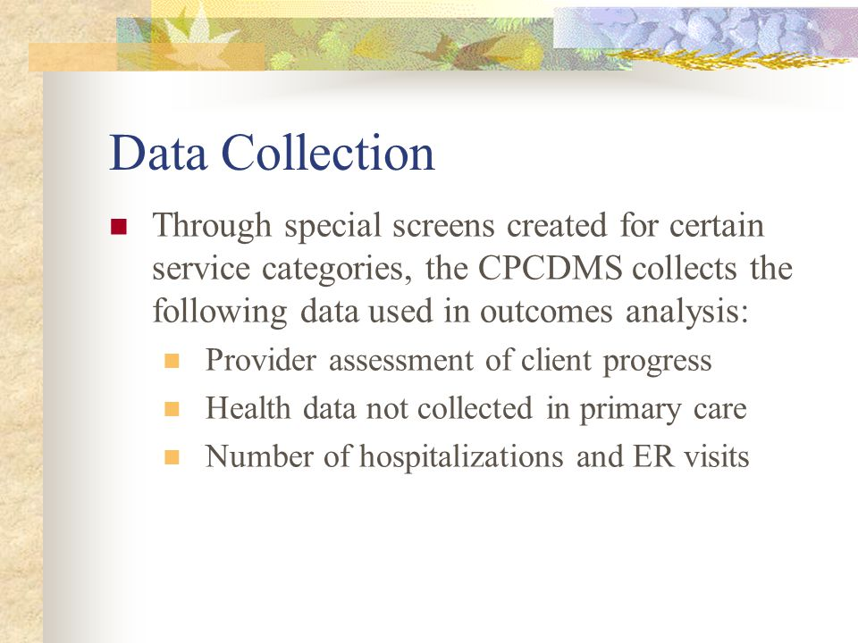Data Collection Through special screens created for certain service categories, the CPCDMS collects the following data used in outcomes analysis: Provider assessment of client progress Health data not collected in primary care Number of hospitalizations and ER visits