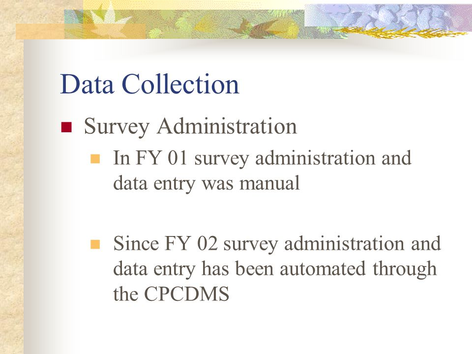 Data Collection Survey Administration In FY 01 survey administration and data entry was manual Since FY 02 survey administration and data entry has been automated through the CPCDMS