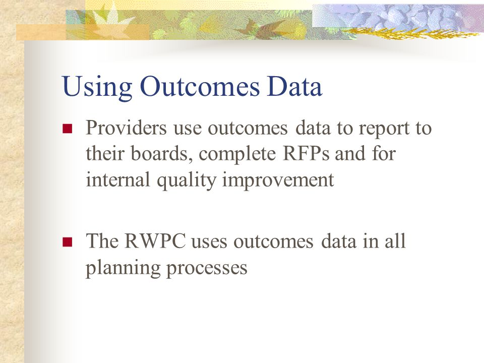 Using Outcomes Data Providers use outcomes data to report to their boards, complete RFPs and for internal quality improvement The RWPC uses outcomes data in all planning processes