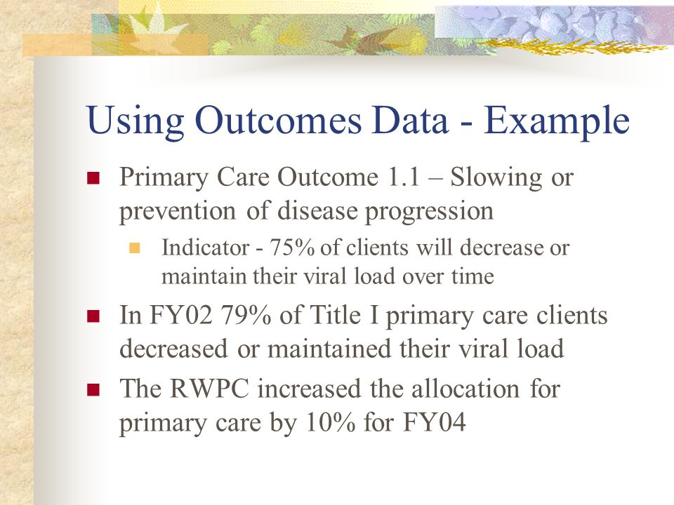 Using Outcomes Data - Example Primary Care Outcome 1.1 – Slowing or prevention of disease progression Indicator - 75% of clients will decrease or maintain their viral load over time In FY02 79% of Title I primary care clients decreased or maintained their viral load The RWPC increased the allocation for primary care by 10% for FY04