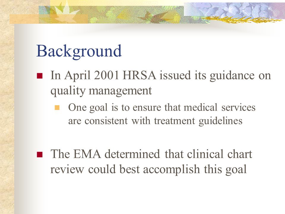 Background In April 2001 HRSA issued its guidance on quality management One goal is to ensure that medical services are consistent with treatment guidelines The EMA determined that clinical chart review could best accomplish this goal