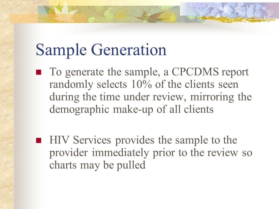 Sample Generation To generate the sample, a CPCDMS report randomly selects 10% of the clients seen during the time under review, mirroring the demographic make-up of all clients HIV Services provides the sample to the provider immediately prior to the review so charts may be pulled