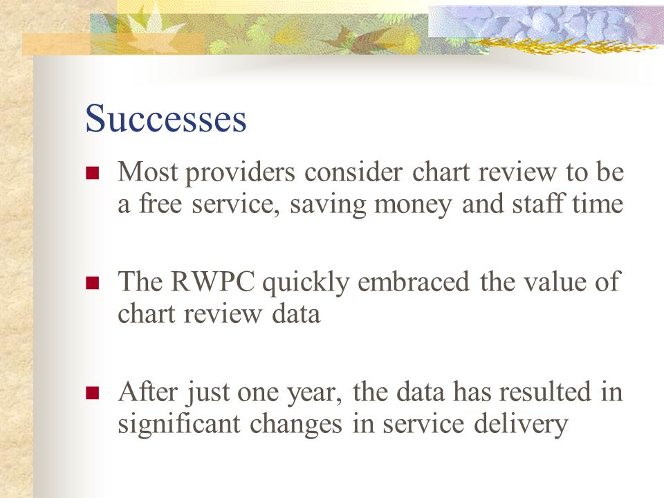 Successes Most providers consider chart review to be a free service, saving money and staff time The RWPC quickly embraced the value of chart review data After just one year, the data has resulted in significant changes in service delivery