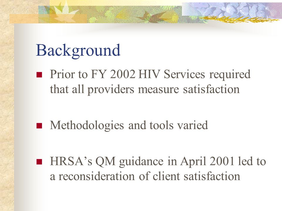 Background Prior to FY 2002 HIV Services required that all providers measure satisfaction Methodologies and tools varied HRSA's QM guidance in April 2001 led to a reconsideration of client satisfaction