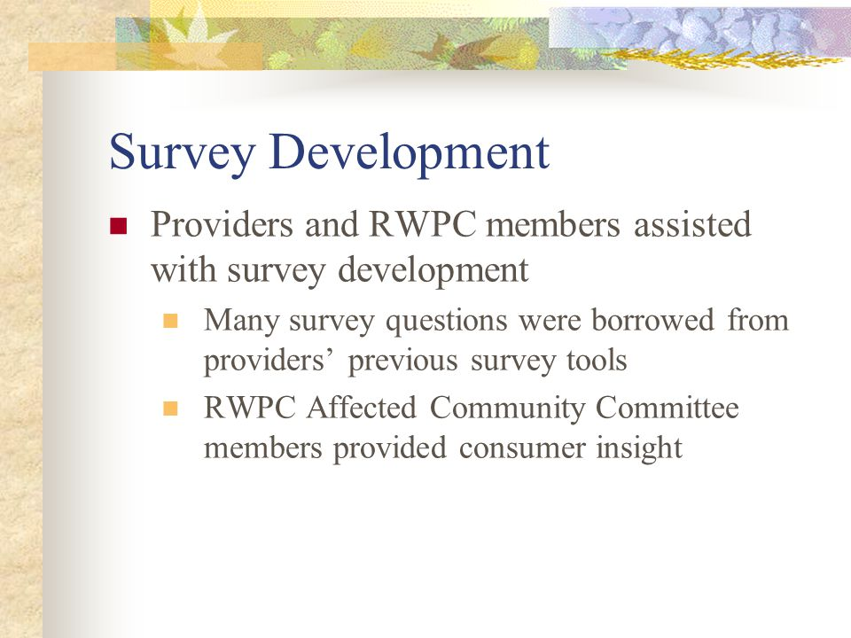 Survey Development Providers and RWPC members assisted with survey development Many survey questions were borrowed from providers' previous survey tools RWPC Affected Community Committee members provided consumer insight