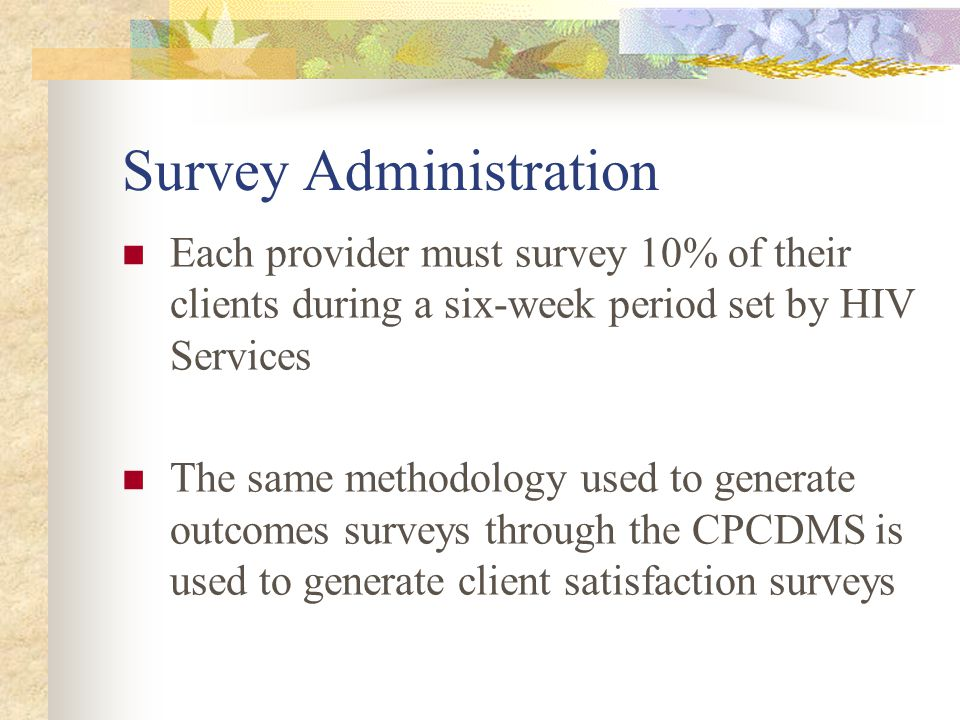 Survey Administration Each provider must survey 10% of their clients during a six-week period set by HIV Services The same methodology used to generate outcomes surveys through the CPCDMS is used to generate client satisfaction surveys
