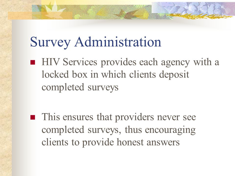 Survey Administration HIV Services provides each agency with a locked box in which clients deposit completed surveys This ensures that providers never see completed surveys, thus encouraging clients to provide honest answers