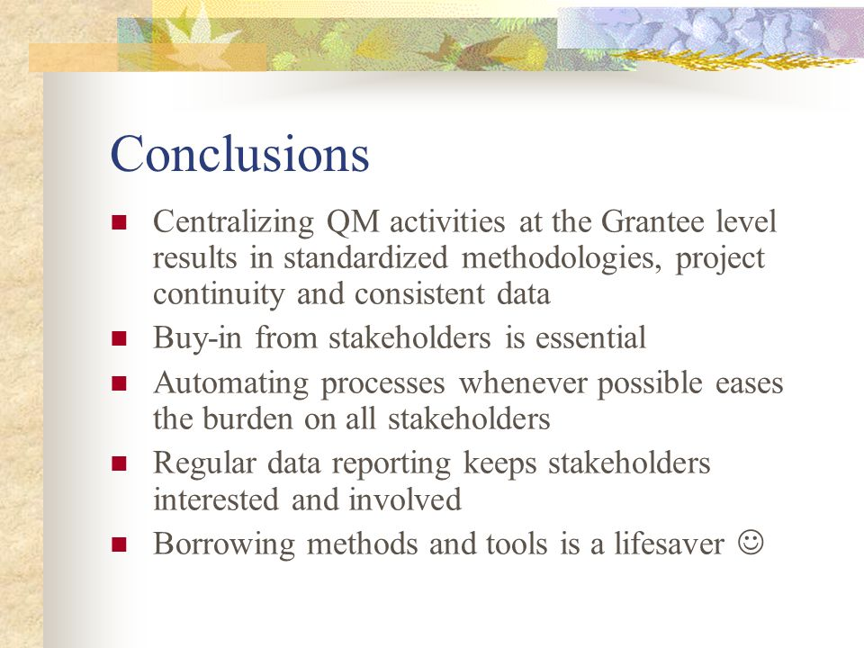 Conclusions Centralizing QM activities at the Grantee level results in standardized methodologies, project continuity and consistent data Buy-in from stakeholders is essential Automating processes whenever possible eases the burden on all stakeholders Regular data reporting keeps stakeholders interested and involved Borrowing methods and tools is a lifesaver
