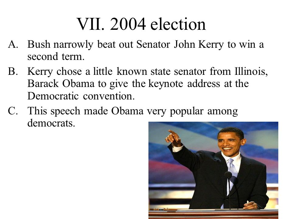 VII. 2004 election A.Bush narrowly beat out Senator John Kerry to win a second term.