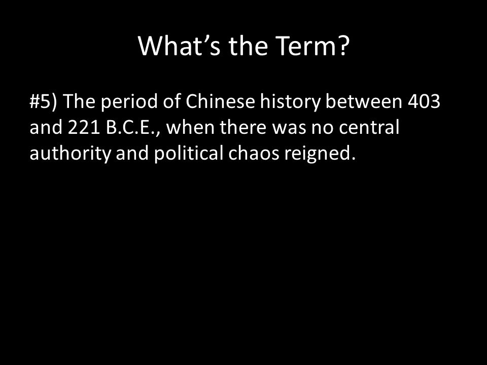What's the Term? #5) The period of Chinese history between 403 and 221 B.C.E., when there was no central authority and political chaos reigned.