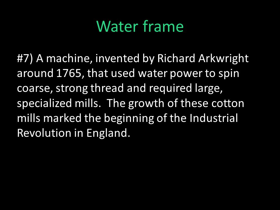 Water frame #7) A machine, invented by Richard Arkwright around 1765, that used water power to spin coarse, strong thread and required large, specialized mills.