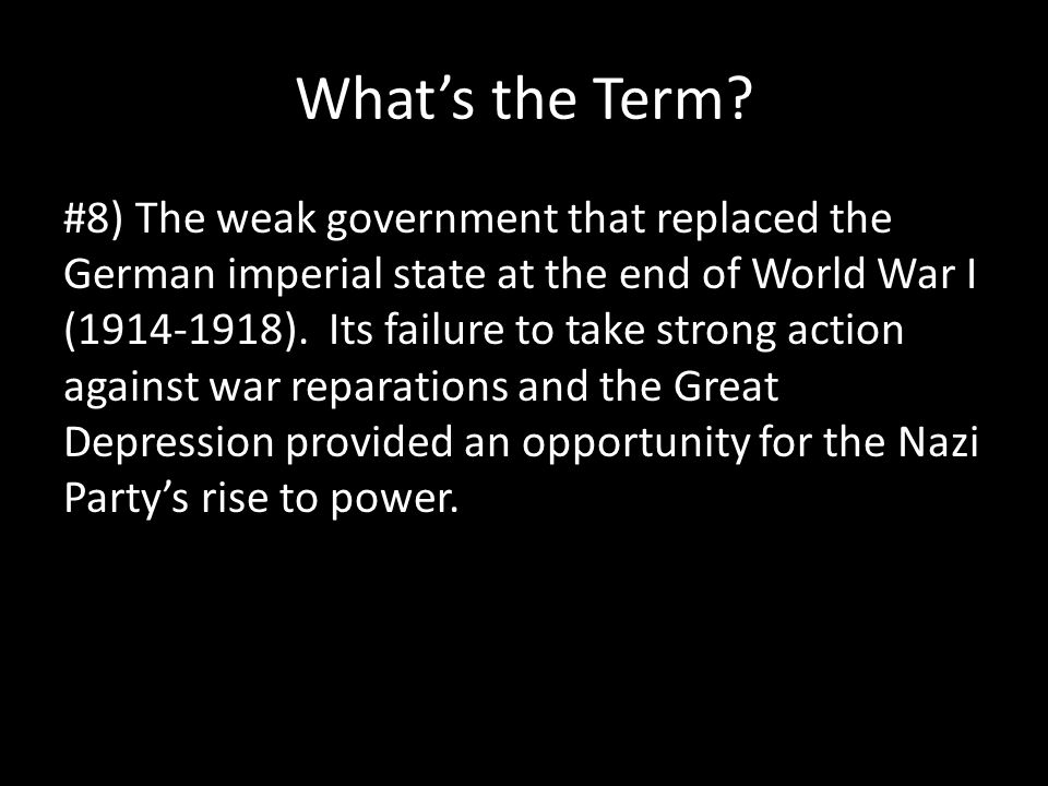 What's the Term? #8) The weak government that replaced the German imperial state at the end of World War I (1914-1918). Its failure to take strong act