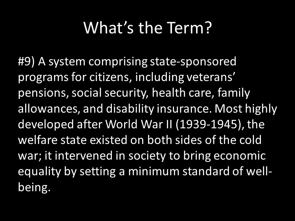 What's the Term? #9) A system comprising state-sponsored programs for citizens, including veterans' pensions, social security, health care, family all