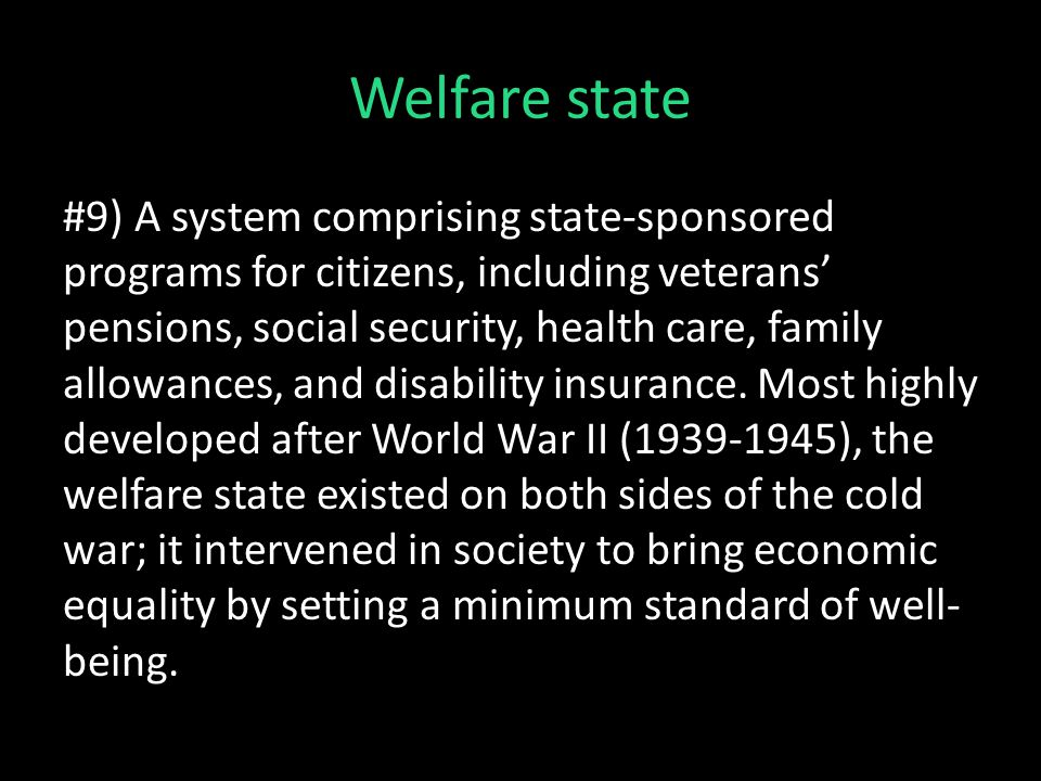 Welfare state #9) A system comprising state-sponsored programs for citizens, including veterans' pensions, social security, health care, family allowances, and disability insurance.
