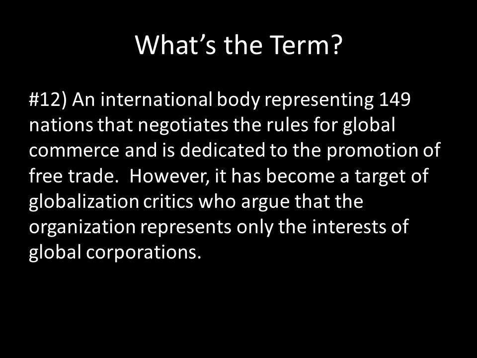 What's the Term? #12) An international body representing 149 nations that negotiates the rules for global commerce and is dedicated to the promotion o