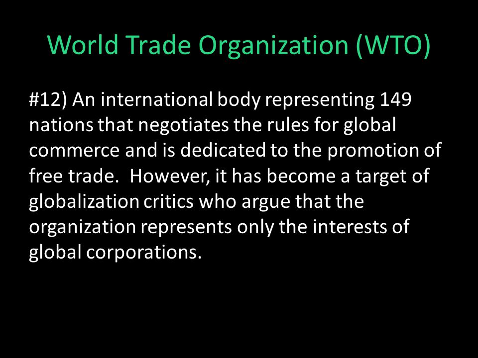 World Trade Organization (WTO) #12) An international body representing 149 nations that negotiates the rules for global commerce and is dedicated to the promotion of free trade.