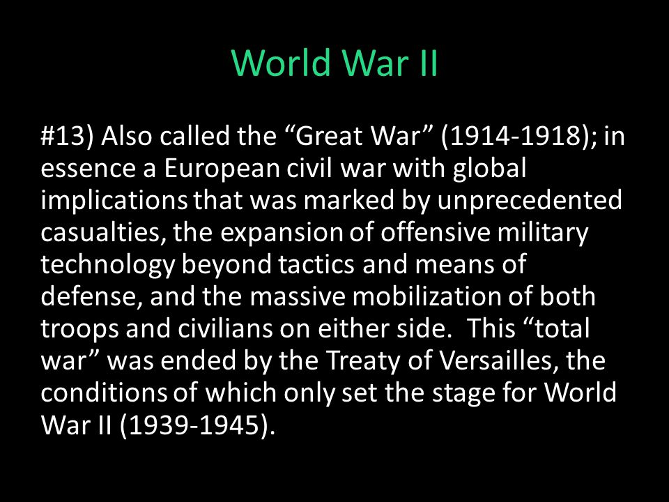 """World War II #13) Also called the """"Great War"""" (1914-1918); in essence a European civil war with global implications that was marked by unprecedented c"""