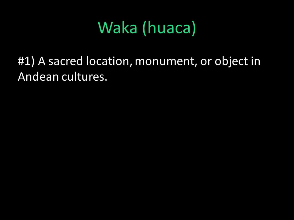 Waka (huaca) #1) A sacred location, monument, or object in Andean cultures.