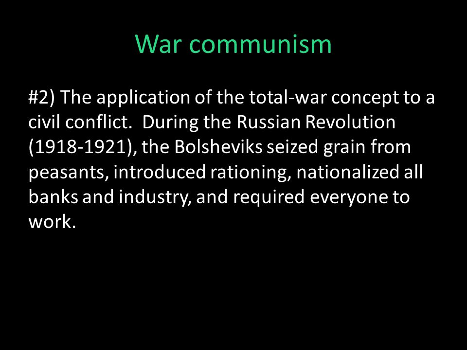 War communism #2) The application of the total-war concept to a civil conflict. During the Russian Revolution (1918-1921), the Bolsheviks seized grain