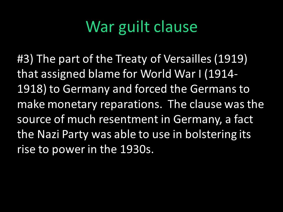 War guilt clause #3) The part of the Treaty of Versailles (1919) that assigned blame for World War I (1914- 1918) to Germany and forced the Germans to make monetary reparations.