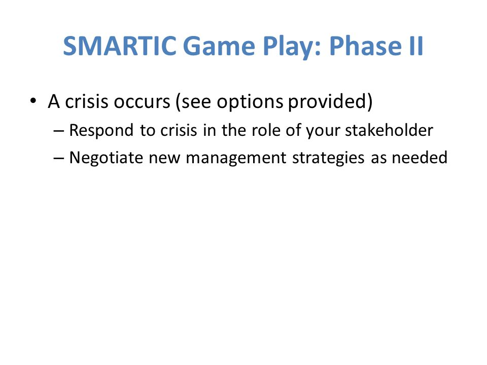 SMARTIC Game Play: Phase II A crisis occurs (see options provided) – Respond to crisis in the role of your stakeholder – Negotiate new management strategies as needed