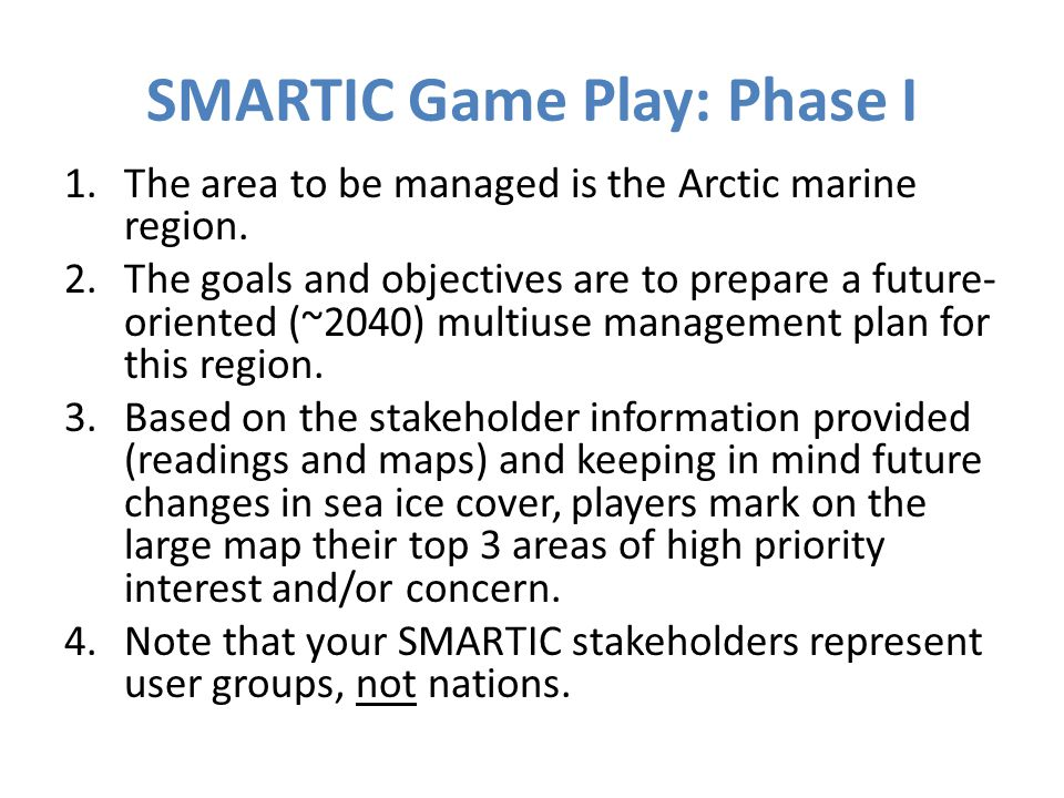 SMARTIC Game Play: Phase I, continued 1.Once all players mark their areas of interest on the map, stakeholders negotiate areas where interests overlap using the Getting to Yes strategy.