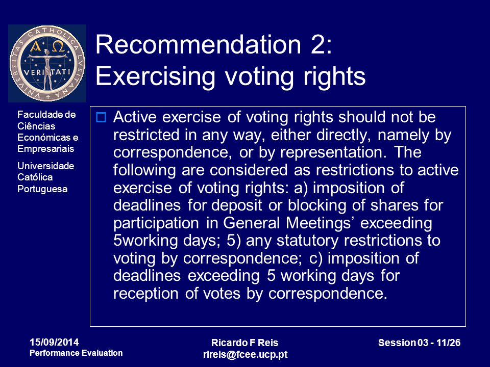 Faculdade de Ciências Económicas e Empresariais Universidade Católica Portuguesa Ricardo F Reis rireis@fcee.ucp.pt Session 03 - 11/26 15/09/2014 Performance Evaluation Recommendation 2: Exercising voting rights  Active exercise of voting rights should not be restricted in any way, either directly, namely by correspondence, or by representation.