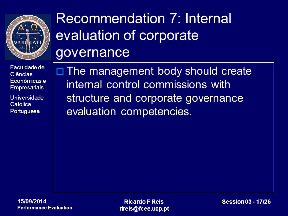 Faculdade de Ciências Económicas e Empresariais Universidade Católica Portuguesa Ricardo F Reis rireis@fcee.ucp.pt Session 03 - 17/26 15/09/2014 Performance Evaluation Recommendation 7: Internal evaluation of corporate governance  The management body should create internal control commissions with structure and corporate governance evaluation competencies.