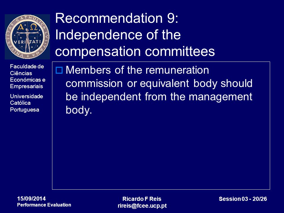 Faculdade de Ciências Económicas e Empresariais Universidade Católica Portuguesa Ricardo F Reis rireis@fcee.ucp.pt Session 03 - 20/26 15/09/2014 Performance Evaluation Recommendation 9: Independence of the compensation committees  Members of the remuneration commission or equivalent body should be independent from the management body.