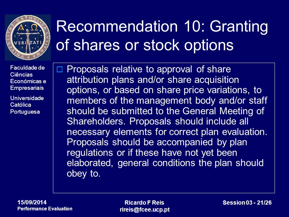 Faculdade de Ciências Económicas e Empresariais Universidade Católica Portuguesa Ricardo F Reis rireis@fcee.ucp.pt Session 03 - 21/26 15/09/2014 Performance Evaluation Recommendation 10: Granting of shares or stock options  Proposals relative to approval of share attribution plans and/or share acquisition options, or based on share price variations, to members of the management body and/or staff should be submitted to the General Meeting of Shareholders.