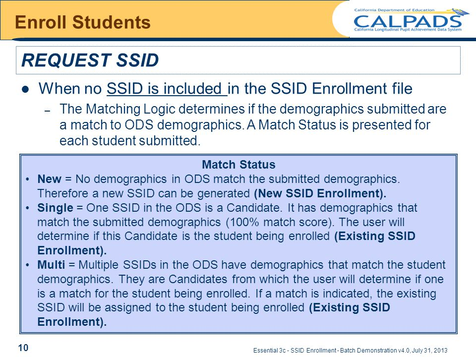 Essential 3c - SSID Enrollment - Batch Demonstration v4.0, July 31, 2013 Enroll Students REQUEST SSID When no SSID is included in the SSID Enrollment file – The Matching Logic determines if the demographics submitted are a match to ODS demographics.