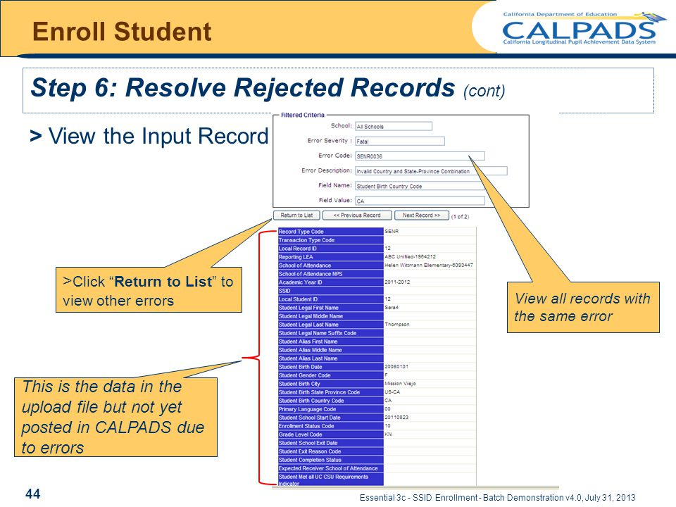 Essential 3c - SSID Enrollment - Batch Demonstration v4.0, July 31, 2013 Enroll Student Step 6: Resolve Rejected Records (cont) > View the Input Record > Click Return to List to view other errors This is the data in the upload file but not yet posted in CALPADS due to errors View all records with the same error 44