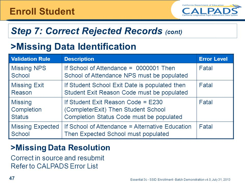 Essential 3c - SSID Enrollment - Batch Demonstration v4.0, July 31, 2013 Enroll Student >Missing Data Identification Validation RuleDescriptionError Level Missing NPS School If School of Attendance = 0000001 Then School of Attendance NPS must be populated Fatal Missing Exit Reason If Student School Exit Date is populated then Student Exit Reason Code must be populated Fatal Missing Completion Status If Student Exit Reason Code = E230 (CompleterExit) Then Student School Completion Status Code must be populated Fatal Missing Expected School If School of Attendance = Alternative Education Then Expected School must populated Fatal >Missing Data Resolution Correct in source and resubmit Refer to CALPADS Error List Step 7: Correct Rejected Records (cont) 47