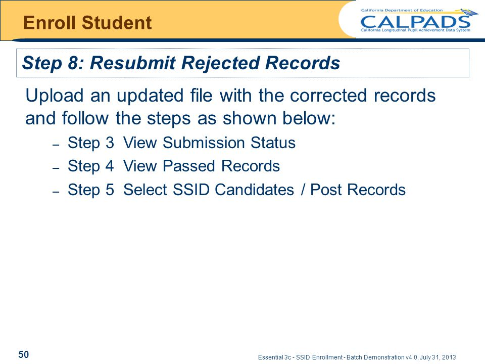 Essential 3c - SSID Enrollment - Batch Demonstration v4.0, July 31, 2013 Enroll Student Step 8: Resubmit Rejected Records Upload an updated file with the corrected records and follow the steps as shown below: – Step 3 View Submission Status – Step 4 View Passed Records – Step 5 Select SSID Candidates / Post Records 50