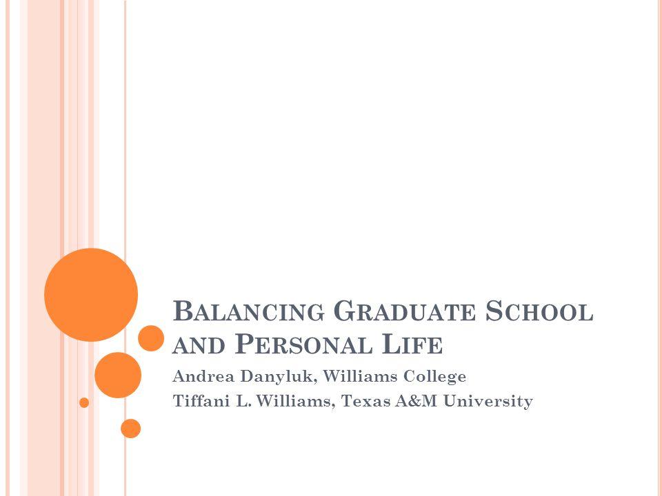 B ALANCING G RADUATE S CHOOL AND P ERSONAL L IFE Andrea Danyluk, Williams College Tiffani L. Williams, Texas A&M University