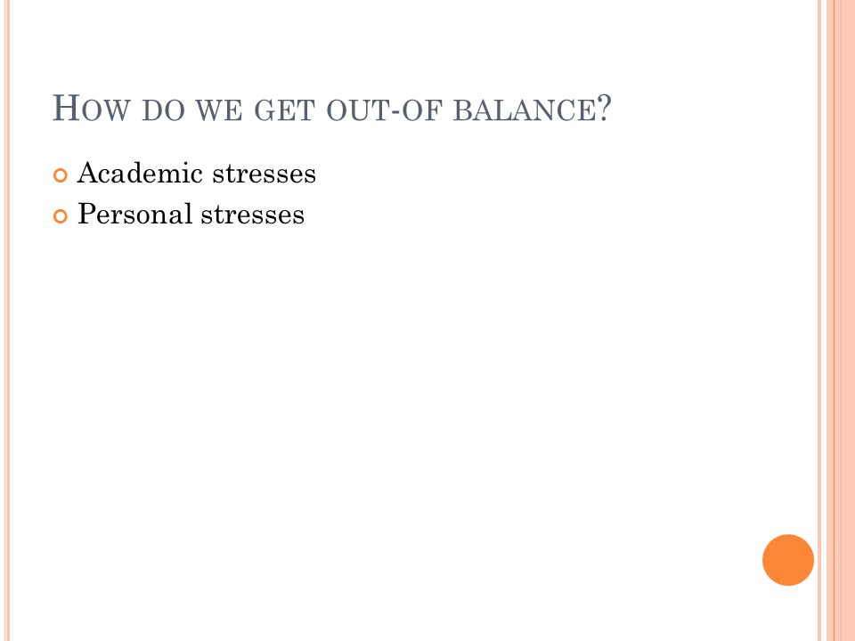 H OW DO WE GET OUT - OF BALANCE ? Academic stresses Personal stresses