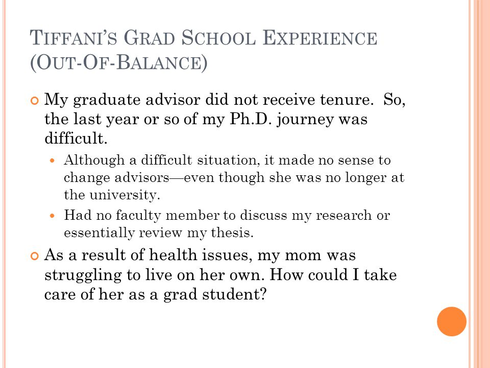 T IFFANI ' S G RAD S CHOOL E XPERIENCE (O UT -O F -B ALANCE ) My graduate advisor did not receive tenure. So, the last year or so of my Ph.D. journey