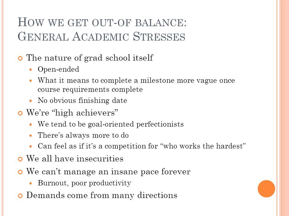 H OW WE GET OUT - OF BALANCE : G ENERAL A CADEMIC S TRESSES The nature of grad school itself Open-ended What it means to complete a milestone more vague once course requirements complete No obvious finishing date We're high achievers We tend to be goal-oriented perfectionists There's always more to do Can feel as if it's a competition for who works the hardest We all have insecurities We can't manage an insane pace forever Burnout, poor productivity Demands come from many directions