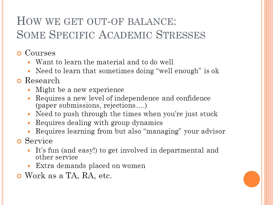 H OW WE GET OUT - OF BALANCE : S OME S PECIFIC A CADEMIC S TRESSES Courses Want to learn the material and to do well Need to learn that sometimes doin