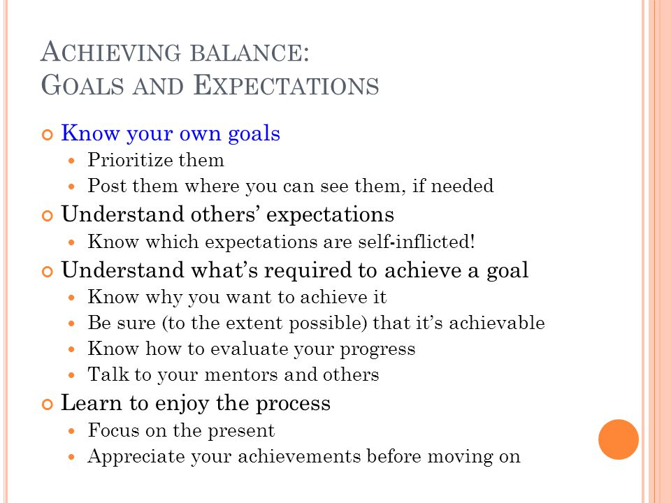 A CHIEVING BALANCE : G OALS AND E XPECTATIONS Know your own goals Prioritize them Post them where you can see them, if needed Understand others' expec