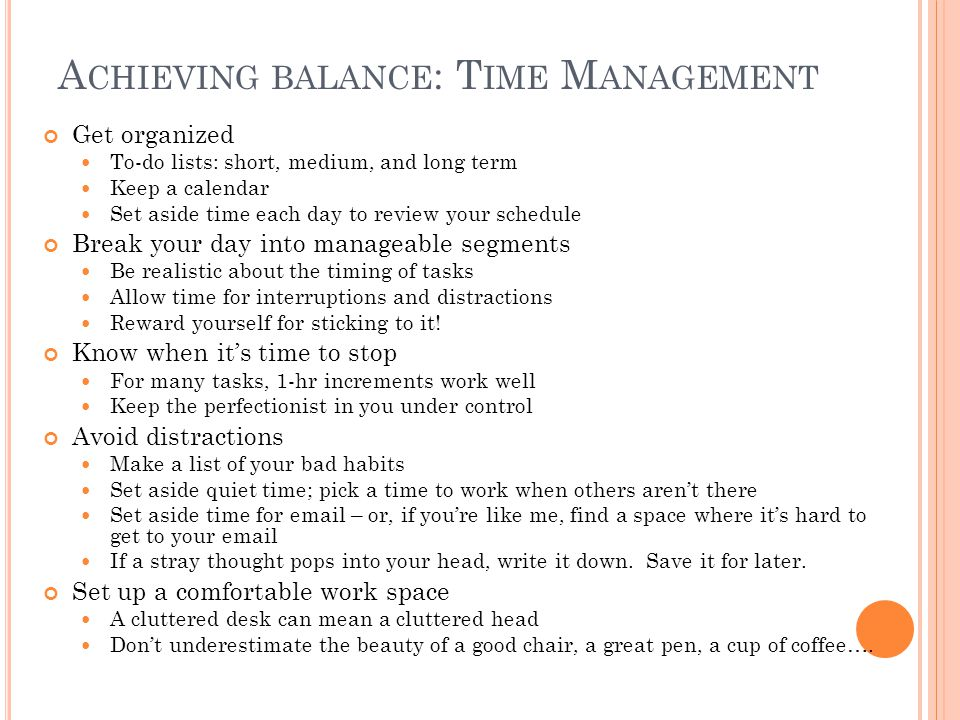 A CHIEVING BALANCE : T IME M ANAGEMENT Get organized To-do lists: short, medium, and long term Keep a calendar Set aside time each day to review your schedule Break your day into manageable segments Be realistic about the timing of tasks Allow time for interruptions and distractions Reward yourself for sticking to it.