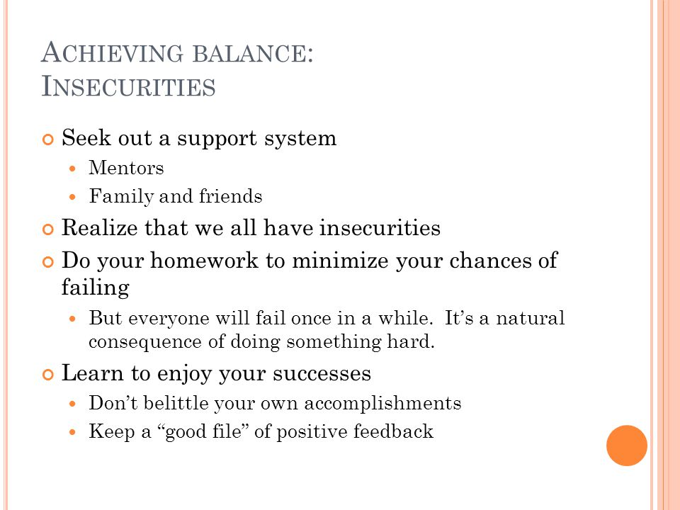 A CHIEVING BALANCE : I NSECURITIES Seek out a support system Mentors Family and friends Realize that we all have insecurities Do your homework to minimize your chances of failing But everyone will fail once in a while.
