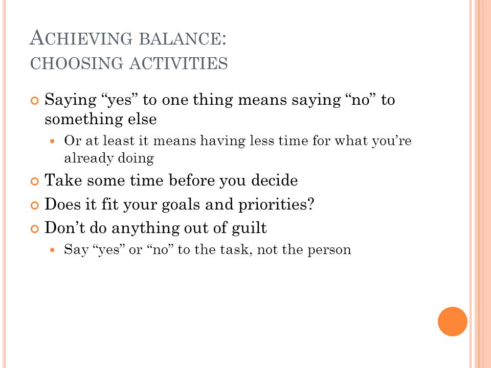 """A CHIEVING BALANCE : CHOOSING ACTIVITIES Saying """"yes"""" to one thing means saying """"no"""" to something else Or at least it means having less time for what"""