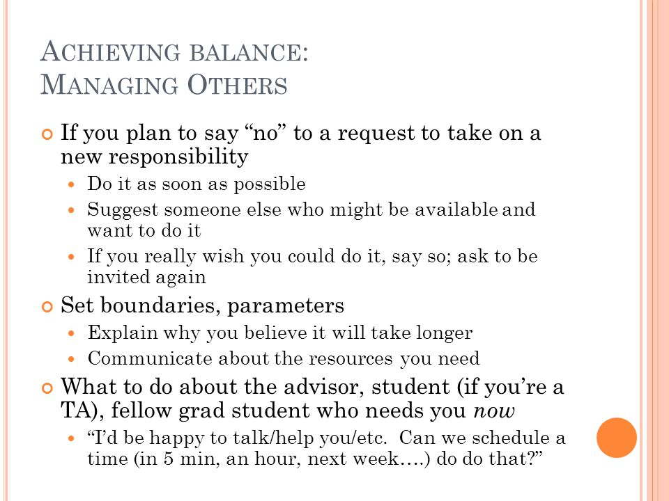 A CHIEVING BALANCE : M ANAGING O THERS If you plan to say no to a request to take on a new responsibility Do it as soon as possible Suggest someone else who might be available and want to do it If you really wish you could do it, say so; ask to be invited again Set boundaries, parameters Explain why you believe it will take longer Communicate about the resources you need What to do about the advisor, student (if you're a TA), fellow grad student who needs you now I'd be happy to talk/help you/etc.